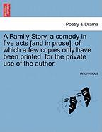 A Family Story, a Comedy in Five Acts [And in Prose]; Of Which a Few Copies Only Have Been Printed, for the Private Use of the Author.