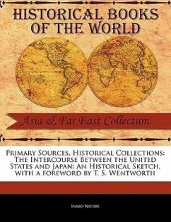 Primary Sources, Historical Collections: The Intercourse Between the United States and Japan: An Historical Sketch, with a Foreword by T. S. Wentworth - Nitobe, Inazo