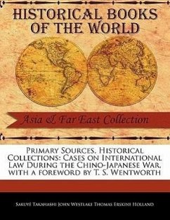 Primary Sources, Historical Collections: Cases on International Law During the Chino-Japanese War, with a Foreword by T. S. Wentworth - Takahashi John Westlake Thomas Erskine H