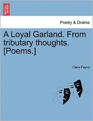 A Loyal Garland. From Tributary Thoughts. [Poems.] - Clara Payne