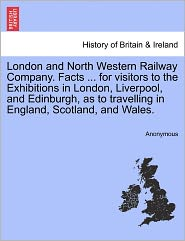 London and North Western Railway Company. Facts. for visitors to the Exhibitions in London, Liverpool, and Edinburgh, as to travelling in England, Scotland, and Wales. - Anonymous
