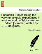 Pharaoh's Broker. Being the Very Remarkable Experiences in Another World of Isidor Werner ... Edited [Or Rather, Written by ... E. Douglass.