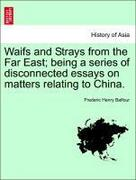 Balfour, Frederic Henry: Waifs and Strays from the Far East; being a series of disconnected essays on matters relating to China.