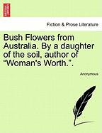 """Bush Flowers from Australia. by a Daughter of the Soil, Author of """"Woman's Worth.."""""""