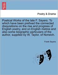 Poetical Works Of The Late F. Sayers. To Which Have Been Prefixed The Connected Disquisitions On The Rise And Progress Of English Poetry, And On English Metres And Also Some Biographic Particulars Of The Author, Supplied By W. Taylor, Of Norwich. - Frank Sayers