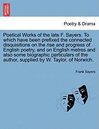 Poetical Works of the Late F. Sayers. to Which Have Been Prefixed the Connected Disquisitions on the Rise and Progress of English Poetry, and on Engli