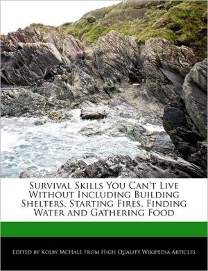 Survival Skills You Can't Live Without Including Building Shelters, Starting Fires, Finding Water and Gathering Food
