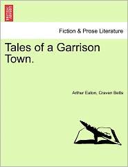 Tales Of A Garrison Town. - Arthur Eaton, Craven Betts