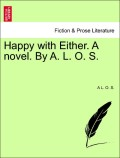 S, A. L. O.: Happy with Either. A novel. By A. L. O. S. Vol. I.