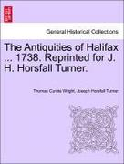 Wright, Thomas Curate;Turner, Joseph Horsfall: The Antiquities of Halifax ... 1738. Reprinted for J. H. Horsfall Turner.