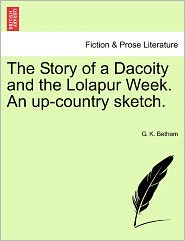 The Story Of A Dacoity And The Lolapur Week. An Up-Country Sketch. - G. K. Betham