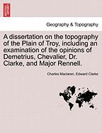 A  Dissertation on the Topography of the Plain of Troy, Including an Examination of the Opinions of Demetrius, Chevalier, Dr. Clarke, and Major Renne
