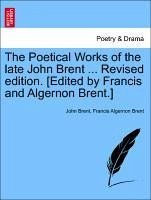 The Poetical Works of the late John Brent ... Revised edition. [Edited by Francis and Algernon Brent.] VOL. II - Brent, John Brent, Francis Algernon