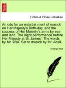 An ode for an entertainment of musick on Her Majesty´s Birth-day, and the success of Her Majesty´s arms by sea and land. The night performance bef...