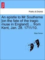 An epistle to Mr Southerne [on the fate of the tragic muse in England] ... from Kent, Jan. 28. 1711/10. - Fenton, Elijah