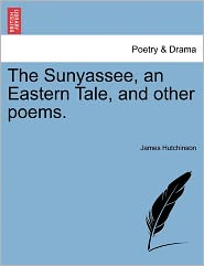 The Sunyassee, An Eastern Tale, And Other Poems. - James Hutchinson
