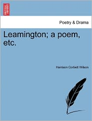 Leamington; A Poem, Etc. - Harrison Corbett Wilson