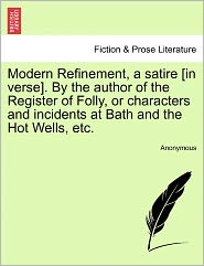 Modern Refinement, a satire [in verse]. By the author of the Register of Folly, or characters and incidents at Bath and the Hot Wells, etc. - Anonymous