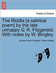 The Riddle [A Satirical Poem] By The Late Unhappy G. R. Fitzgerald. With Notes By W. Bingley. - George Robert Fitzgerald, William Bingley