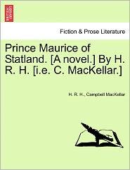 Prince Maurice Of Statland. [A Novel.] By H. R. H. [I.E. C. Mackellar.] - H. R. H., Campbell MacKellar