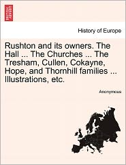 Rushton and its owners. The Hall ... The Churches ... The Tresham, Cullen, Cokayne, Hope, and Thornhill families ... Illustrations, etc. - Anonymous