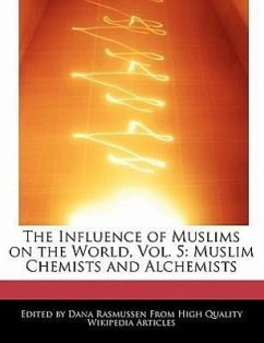 The Influence of Muslims on the World, Vol. 5: Muslim Chemists and Alchemists - Rasmussen, Dana