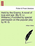 Gillette, William: Held by the Enemy. A novel of love and war. [By H. Ll. Williams.] Founded by special permission on the popular play by W. G.