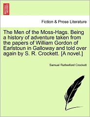 The Men Of The Moss-Hags. Being A History Of Adventure Taken From The Papers Of William Gordon Of Earlstoun In Galloway And Told Over Again By S.R. Crockett. [A Novel.] - Samuel Rutherford Crockett