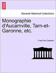 Monographie D'Aucamville, Tarn-Et-Garonne, Etc. - Franc Ois Galabert