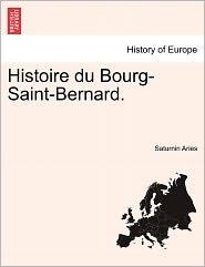 Histoire Du Bourg-Saint-Bernard. - Saturnin Aries