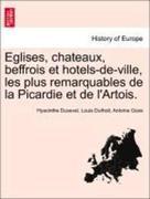 Dusevel, Hyacinthe;Duthoit, Louis;Goze, Antoine: Eglises, chateaux, beffrois et hotels-de-ville, les plus remarquables de la Picardie et de l´Artois.
