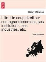 Lille. Un coup d'oeil sur son agrandissement, ses institutions, ses industries, etc. - Descamps, Ange