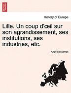 Lille. Un Coup D' Il Sur Son Agrandissement, Ses Institutions, Ses Industries, Etc.