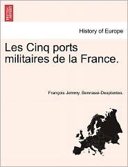 Les Cinq Ports Militaires De La France. - Fran Ois Jemmy. Bennassi-Desplantes.