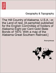 The Hill Country of Alabama, U.S.A.; or, the Land of rest. [A pamphlet published for the English Committee of holders of Alabama Eight per Cent Gold State Bonds of 1870. With a map of the Alabama Great Southern Railroad.] - Anonymous