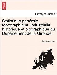 Statistique G N Rale Topographique, Industrielle, Historique Et Biographique Du D Partement De La Gironde. - Douard Fe Ret
