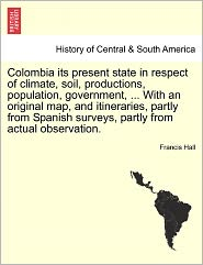 Colombia Its Present State In Respect Of Climate, Soil, Productions, Population, Government, ... With An Original Map, And Itineraries, Partly From Spanish Surveys, Partly From Actual Observation. - Francis Hall