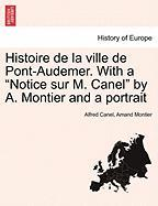 "Histoire de La Ville de Pont-Audemer. with a ""Notice Sur M. Canel"" by A. Montier and a Portrait"