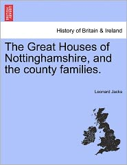 The Great Houses Of Nottinghamshire, And The County Families. - Leonard Jacks