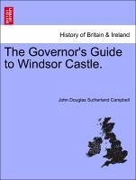 The Governor's Guide to Windsor Castle. - Campbell, John Douglas Sutherland