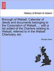 Borough Of Walsall. Calendar Of Deeds And Documents Belonging To The Corporation Of Walsall, ... With A List Added Of The Charters Relating To Walsall, Referred To In The Walsall Chartulary, Etc. - Richard Sims