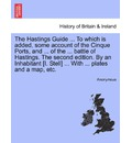 The Hastings Guide ... to Which Is Added, Some Account of the Cinque Ports, and ... of the ... Battle of Hastings. the Second Edition. by an Inhabitant [I. Stell] ... with ... Plates and a Map, Etc. - Anonymous