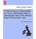 A Hand-Book to Newcastle-On-Tyne. Illustrated with a Geological Map of Th District, Maps of the Town, Etc. - John Collingwood Bruce