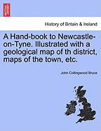 A Hand-Book to Newcastle-On-Tyne. Illustrated with a Geological Map of Th District, Maps of the Town, Etc.