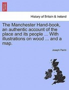 Perrin, Joseph: The Manchester Hand-book, an authentic account of the place and its people ... With illustrations on wood ... and a map.
