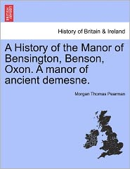 A History Of The Manor Of Bensington, Benson, Oxon. A Manor Of Ancient Demesne. - Morgan Thomas Pearman