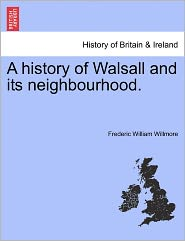A History Of Walsall And Its Neighbourhood. - Frederic William Willmore