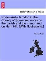 Norton-sub-Hamdon in the County of Somerset: notes on the parish and the manor and on Ham Hill. [With illustrations.] - Trask, Charles