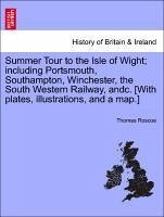 Summer Tour to the Isle of Wight; Including Portsmouth, Southampton, Winchester, the South Western Railway, Andc. [With Plates, Illustrations, and a M