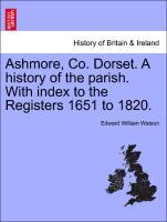Ashmore, Co. Dorset. A history of the parish. With index to the Registers 1651 to 1820. als Taschenbuch von Edward William Watson
